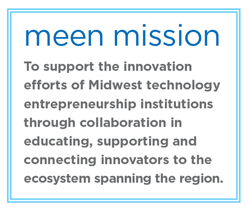 MEEN mission: to support the innovation efforts of midwest technology entrepreneurship institutions through collaboration in educating supporting and connecting innovators to the ecosystem spanning the region
